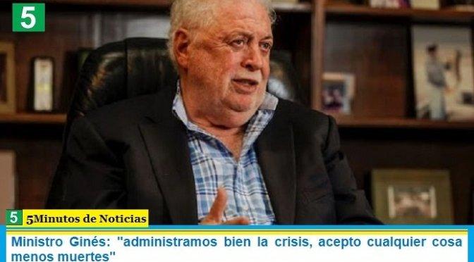 """Ministro Ginés: """"administramos bien la crisis, acepto cualquier cosa menos muertes"""""""