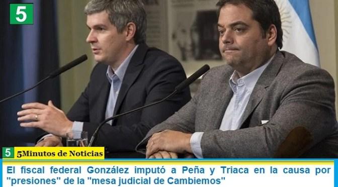 """El fiscal federal González imputó a Peña y Triaca en la causa por """"presiones"""" de la """"mesa judicial de Cambiemos"""""""