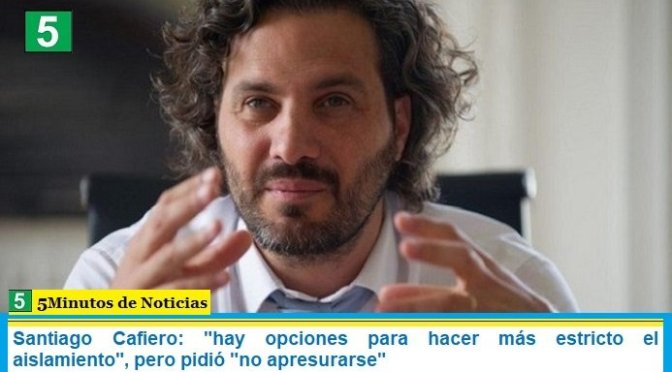 """Santiago Cafiero: """"hay opciones para hacer más estricto el aislamiento"""", pero pidió """"no apresurarse"""""""