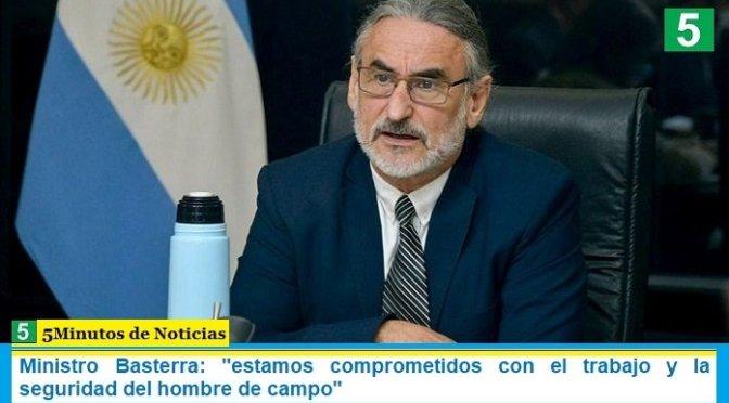 Ministro Basterra: «estamos comprometidos con el trabajo y la seguridad del hombre de campo»