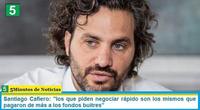 """Santiago Cafiero: """"los que piden negociar rápido son los mismos que pagaron de más a los fondos buitres"""""""