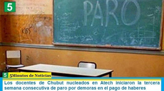 Los docentes de Chubut nucleados en Atech iniciaron la tercera semana consecutiva de paro por demoras en el pago de haberes