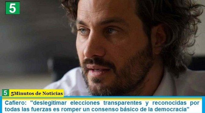 """Cafiero: """"deslegitimar elecciones transparentes y reconocidas por todas las fuerzas es romper un consenso básico de la democracia"""""""
