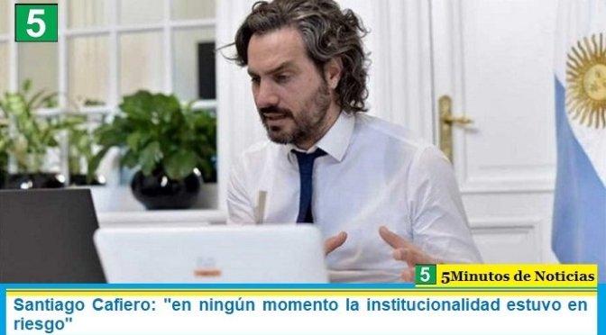 """Santiago Cafiero: """"en ningún momento la institucionalidad estuvo en riesgo"""""""