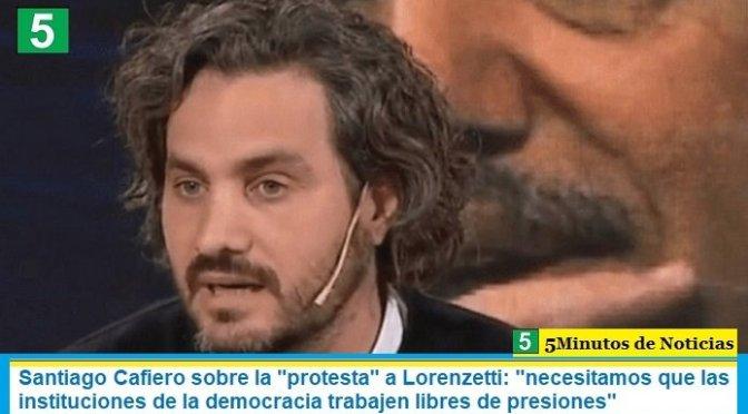 """Santiago Cafiero sobre la """"protesta"""" a Lorenzetti: """"necesitamos que las instituciones de la democracia trabajen libres de presiones"""""""