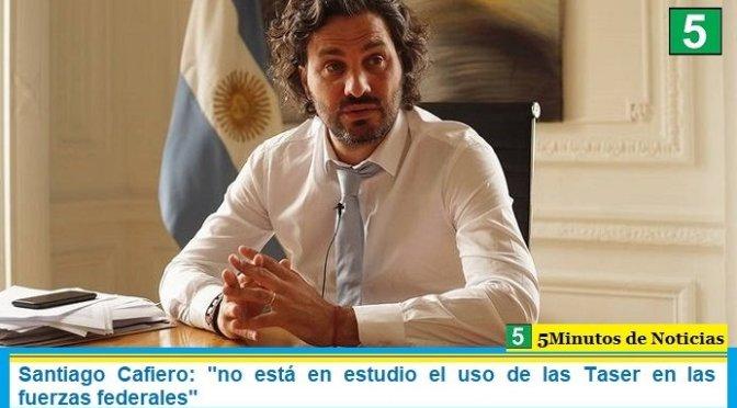 """Santiago Cafiero: """"no está en estudio el uso de las Taser en las fuerzas federales"""""""