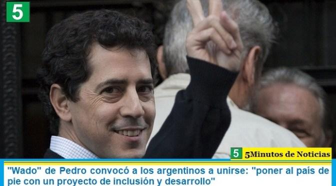 """""""Wado"""" de Pedro convocó a los argentinos a unirse: """"poner al país de pie con un proyecto de inclusión y desarrollo"""""""