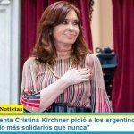 """La Vicepresidenta Cristina Kirchner pidió a los argentinos mantenerse """"unidos, siendo más solidarios que nunca"""""""