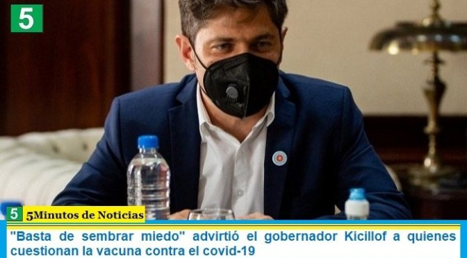 """""""Basta de sembrar miedo"""" advirtió el gobernador Kicillof a quienes cuestionan la vacuna contra el covid-19"""