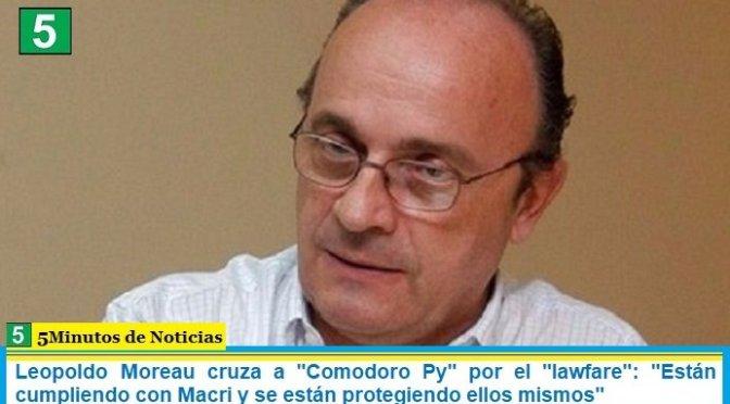 """Leopoldo Moreau cruza a """"Comodoro Py"""" por el """"lawfare"""": """"Están cumpliendo con Macri y se están protegiendo ellos mismos"""""""