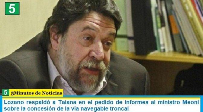 Lozano respaldó a Taiana en el pedido de informes al ministro Meoni sobre la concesión de la vía navegable troncal