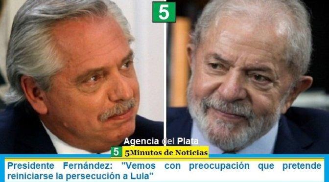 """Presidente Fernández: """"Vemos con preocupación que pretende reiniciarse la persecución a Lula"""""""