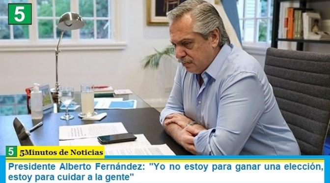 """Presidente Alberto Fernández: """"Yo no estoy para ganar una elección, estoy para cuidar a la gente"""""""