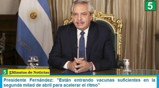 """Presidente Fernández: """"Están entrando vacunas suficientes en la segunda mitad de abril para acelerar el ritmo"""""""