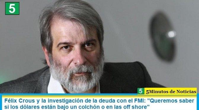 """Félix Crous y la investigación de la deuda con el FMI: """"Queremos saber si los dólares están bajo un colchón o en las off shore"""""""