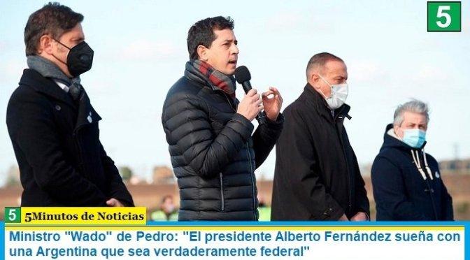 """Ministro """"Wado"""" de Pedro: """"El presidente Alberto Fernández sueña con una Argentina que sea verdaderamente federal"""""""