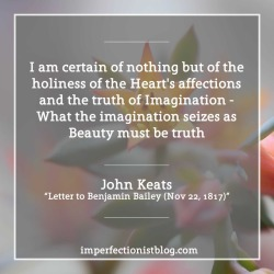 """#359 - John Keats on imagination: """"I am certain of nothing but of the holiness of the Heart's affections and the truth of Imagination - What the imagination seizes as Beauty must be truth"""" -John Keats (""""Letter to Benjamin Bailey Nov 22, 1817″)http://www.gutenberg.org/files/35698/35698-h/35698-h.htm#XXII"""