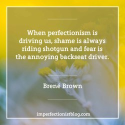 """#2 - """"When perfectionism is driving us, shame is always riding shotgun and fear is the annoying backseat driver."""" -Brené Brown"""
