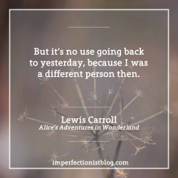 """#91 - """"…but it's no use going back to yesterday, because I was a different person then"""" -Lewis Carroll (b. 27 Jan 1832)"""