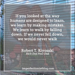 """#346 - """"In school we learn that mistakes are bad, and we are punished for making them. Yet if you looked at the way humans are designed to learn, we learn by making mistakes. We learn to walk my falling down. If we never fell down, we would never walk."""" -Robert T. Kiyosaki (Rich Dad Poor Dad)"""