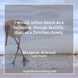 """#365 - """"I would rather dance as a ballerina, though faultily, than as a flawless clown."""" -Margaret Atwood (Lady Oracle)"""