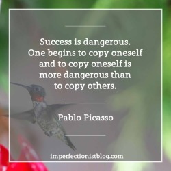 """#12 - """"Success is dangerous. One begins to copy oneself and to copy oneself is more dangerous than to copy others."""" -Pablo Picasso (The Artist, Vol. 93 (1978))"""