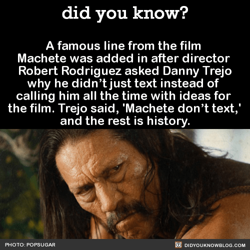 A famous line from the film Machete was added in after director Robert Rodriguez asked Danny Trejo why he didn't just text instead of calling him all the time with ideas for the film. Trejo said, 'Machete don't text,' and the rest is history. Source