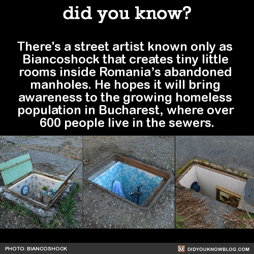 There's a street artist known only as Biancoshock that creates tiny little rooms inside Romania's abandoned manholes. He hopes it will bring awareness to the growing homeless population in Bucharest, where over 600 people live in the sewers. Source Source 2