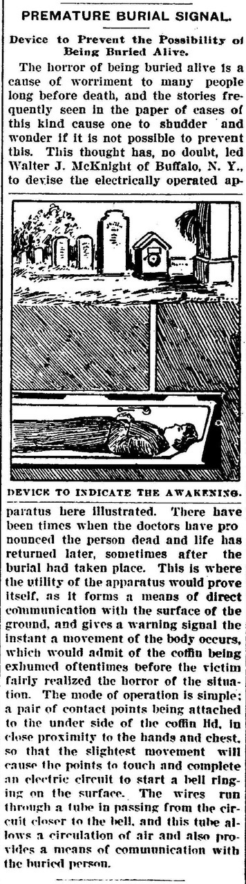 The fear of being buried alive was taken to extremes in the heavily gothic influenced Victorian era. Hence this handy little alarm. (source: The Daily Herald (Delphos, Ohio) September 14, 1900.)