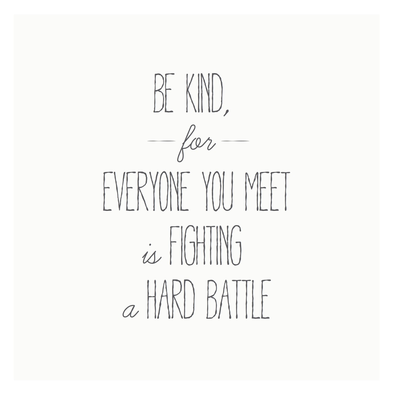 Be Kind For Everyone You Meet Is Fighting A Hard At A