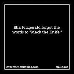 "Ella Fitzgerald forgot the words to ""Mack the Knife."" #failoguehttps://imperfectionistblog.com/2015/04/failogue-4-ella-fitzgerald/"