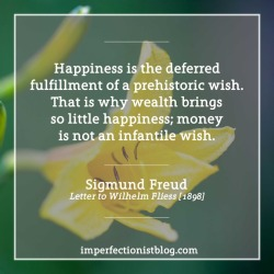 "#351 - ""Happiness is the deferred fulfillment of a prehistoric wish. That is why wealth brings so little happiness; money is not an infantile wish."" -Sigmund Freud (Letter to Wilhelm Fliess, January 16, 1898)"