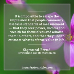 "#350 - ""It is impossible to escape the impression that people commonly use false standards of measurement — that they seek power, success and wealth for themselves and admire them in others, and that they underestimate what is of true value in life."" -Sigmund Freud (Civilization and Its Discontents)"