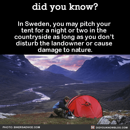 In Sweden, you may pitch your tent for a night or two in the countryside as long as you don't disturb the landowner or cause damage to nature. Source