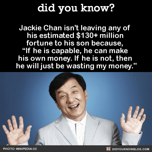 """Jackie Chan isn't leaving any of his estimated $130+ million fortune to his son because, """"If he is capable, he can make his own money. If he is not, then he will just be wasting my money."""" Source"""