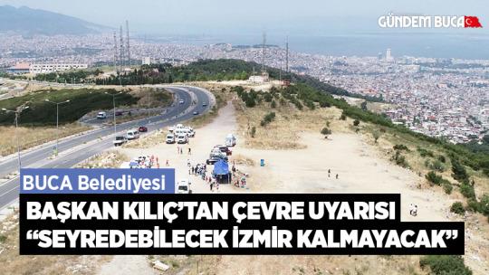 """Başkan Kılıç'tan çevre uyarısı:  """"Seyredebilecek İzmir kalmayacak"""""""