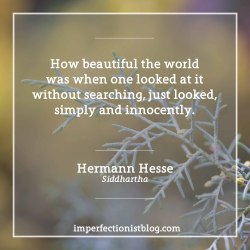 "imperfectionistbooks:#320 - ""How beautiful the world was when one looked at it without searching, just looked, simply and innocently."" -Hermann Hesse (Siddhartha)https://imperfectionistblog.com/book/siddhartha-by-hermann-hesse/"