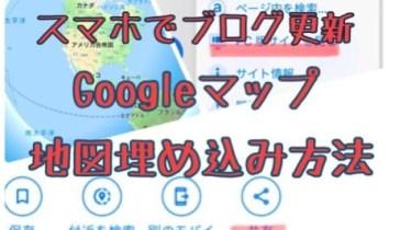 スマホでブログ更新 Googleマップを埋め込む方法 2019【Chromeブラウザ詳細解説】