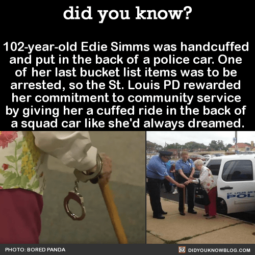102-year-old Edie Simms was handcuffed and put in the back of a police car. One of her last bucket list items was to be arrested, so the St. Louis PD rewarded her commitment to community service by giving her a cuffed ride in the back of a squad car...