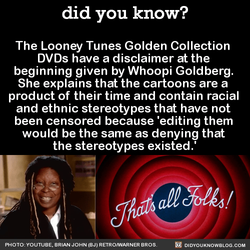 The Looney Tunes Golden Collection DVDs have a disclaimer at the beginning given by Whoopi Goldberg. She explains that the cartoons are a product of their time and contain racial and ethnic stereotypes that have not been censored because 'editing...