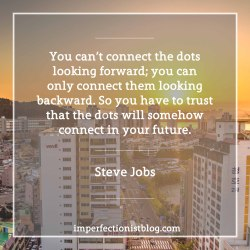 """#119 - """"You can't connect the dots looking forward; you can only connect them looking backward. So you have to trust that the dots will somehow connect in your future. """"-Steve Jobs  http://stanford.io/2jUMTlO"""