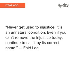 sabrinasjoy:#timehop I still love this quote. Such an important reminder, especially since it's so easy to normalize injustices that have always been part of your reality.