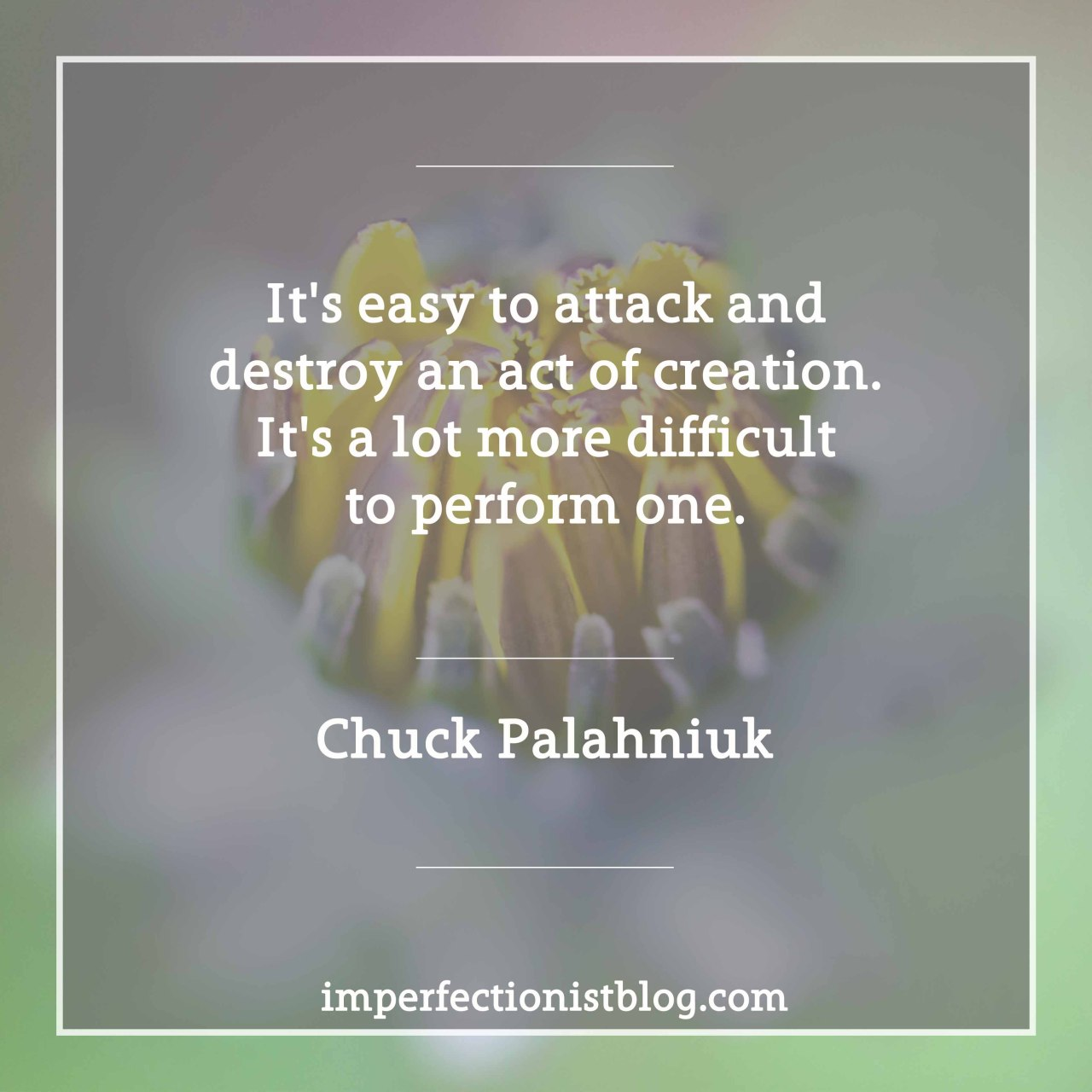 "#206 - ""It's easy to attack and destroy an act of creation. It's a lot more difficult to perform one."" -Chuck Palahniuk