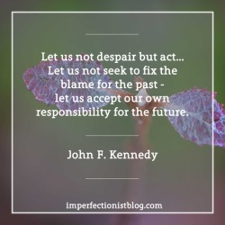 """#355 - """"Let us not despair but act…Let us not seek to fix the blame for the past - let us accept our own responsibility for the future."""" -John F. Kennedy (Speech at Loyola College Alumni Banquet, Baltimore, Maryland, 18 February, 1958)"""
