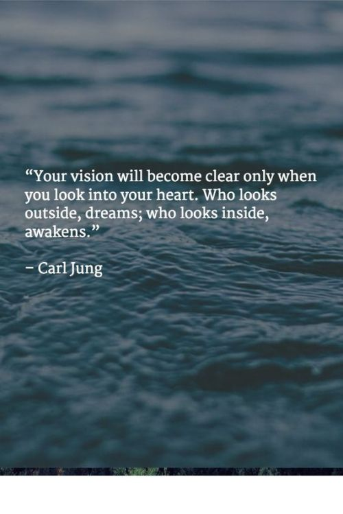 """Your vision will become clear only when you look into your heart. Who looks outside, dreams; who looks inside, awakens."" – Carl Jung Look inward and decide who it is you truly are and want to be!"