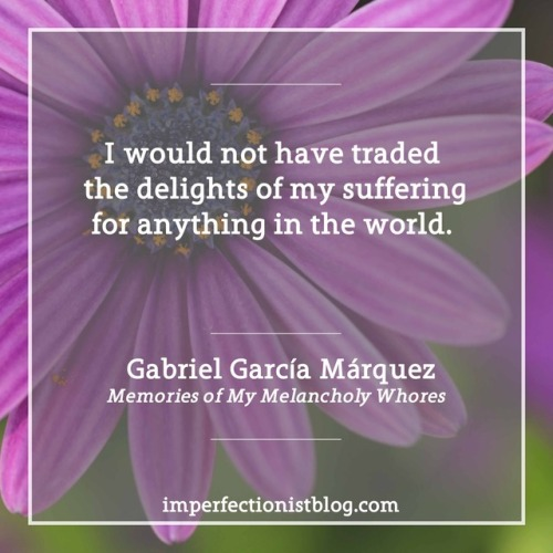 """I would not have traded the delights of my suffering for anything in the world."" -Gabriel García Márquez (b. Mar 6, 1927)"