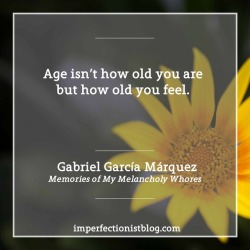 """#342 - """"Age isn't how old you are but how old you feel."""" -Gabriel García Márquez (Memories of My Melancholy Whores)"""
