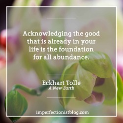 """#31 - """"Acknowledging the good that you already have in your life is the foundation for all abundance."""" -Eckhart Tolle (A New Earth: Awakening to Your Life's Purpose)"""