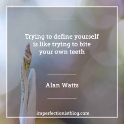 """#68 - """"Trying to define yourself is like trying to bite your own teeth"""" -Alan Watts"""