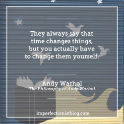 """#334 - """"They always say that time changes things, but you actually have to change them yourself."""" - Andy Warhol (The Philosophy of Andy Warhol)"""